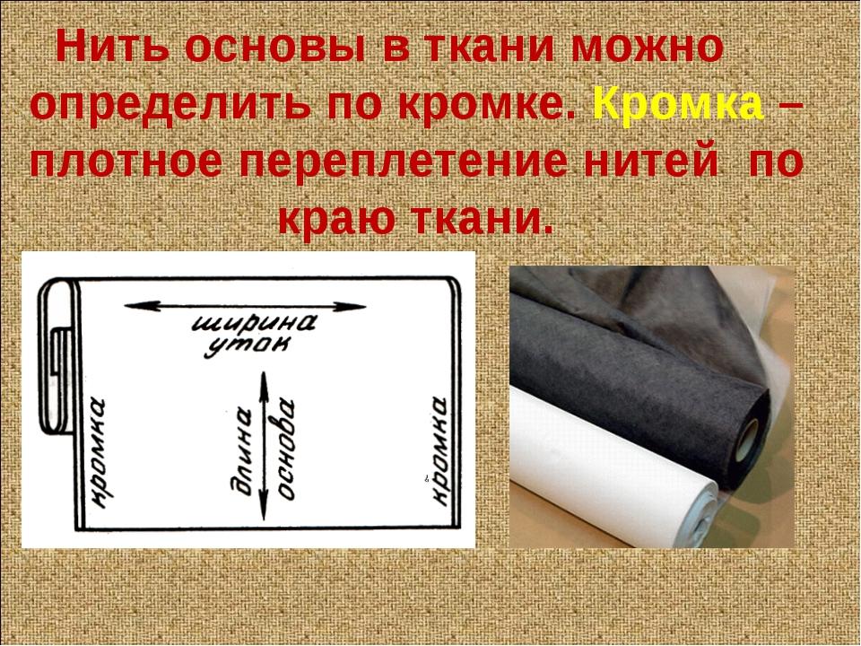 Нить основы в ткани можно определить по кромке. Кромка – плотное переплетение...