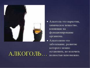 АЛКОГОЛЬ… Алкоголь-это наркотик, химическое вещество, влияющие на функциониро