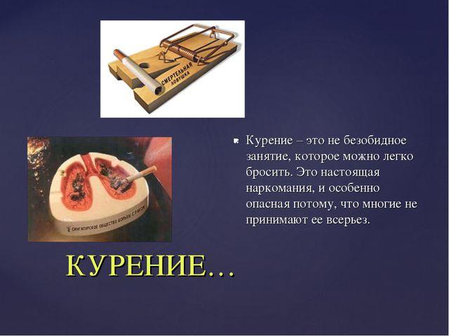 КУРЕНИЕ… Курение – это не безобидное занятие, которое можно легко бросить. Э...