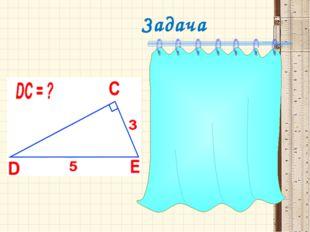 Задача Р е ш е н и е  DCE  прямоугольный с гипотенузой DE, по теореме Пифа