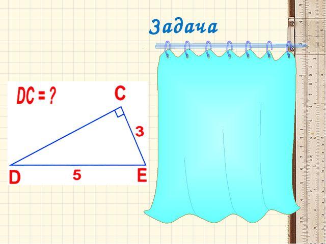 Задача Р е ш е н и е  DCE  прямоугольный с гипотенузой DE, по теореме Пифа...