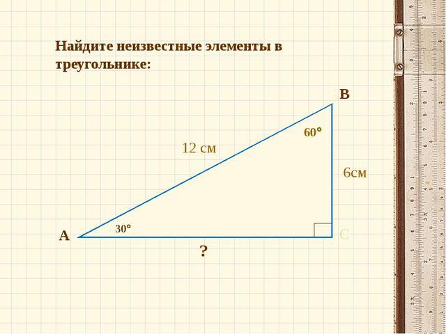 Найдите неизвестные элементы в треугольнике: А В С 30 6см 12 см 60 ?