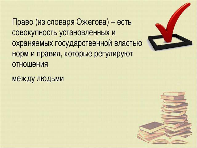 Право (из словаря Ожегова) – есть совокупность установленных и охраняемых гос...