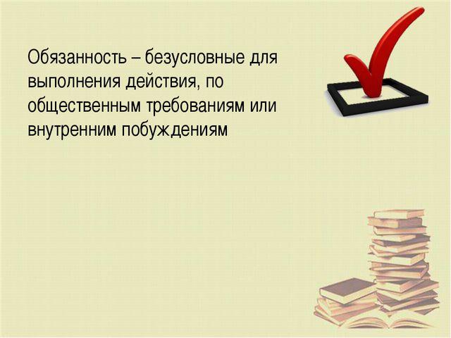 Обязанность – безусловные для выполнения действия, по общественным требования...