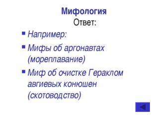 Мифология Ответ: Например: Мифы об аргонавтах (мореплавание) Миф об очистке Г
