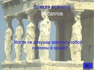 Всякая всячина 30 баллов Могли ли девушки заменить собой колонны в храме?