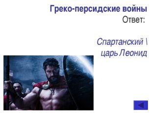 Греко-персидские войны Ответ: Спартанский \ царь Леонид