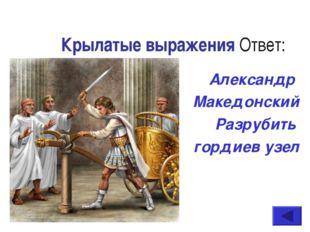 Крылатые выражения Ответ: Александр Македонский Разрубить гордиев узел