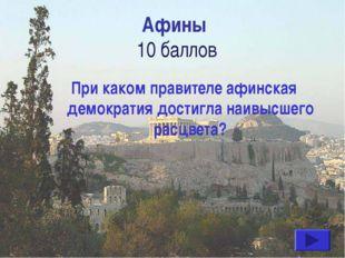 Афины 10 баллов При каком правителе афинская демократия достигла наивысшего р