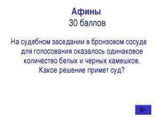 Афины 30 баллов На судебном заседании в бронзовом сосуде для голосования оказ