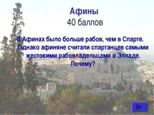 Афины 40 баллов В Афинах было больше рабов, чем в Спарте. Однако афиняне счит
