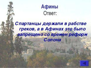 Афины Ответ: Спартанцы держали в рабстве греков, а в Афинах это было запрещен