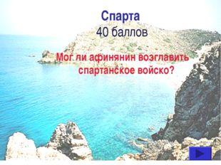 Спарта 40 баллов Мог ли афинянин возглавить спартанское войско?