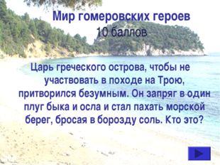 Мир гомеровских героев 10 баллов Царь греческого острова, чтобы не участвоват