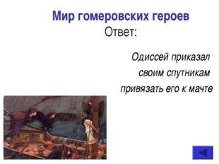 Мир гомеровских героев Ответ: Одиссей приказал своим спутникам привязать его