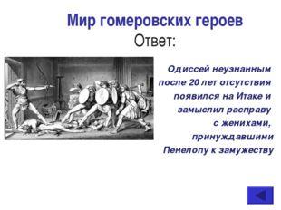 Мир гомеровских героев Ответ: Одиссей неузнанным после 20 лет отсутствия появ