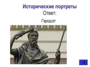 Исторические портреты Ответ: Геродот