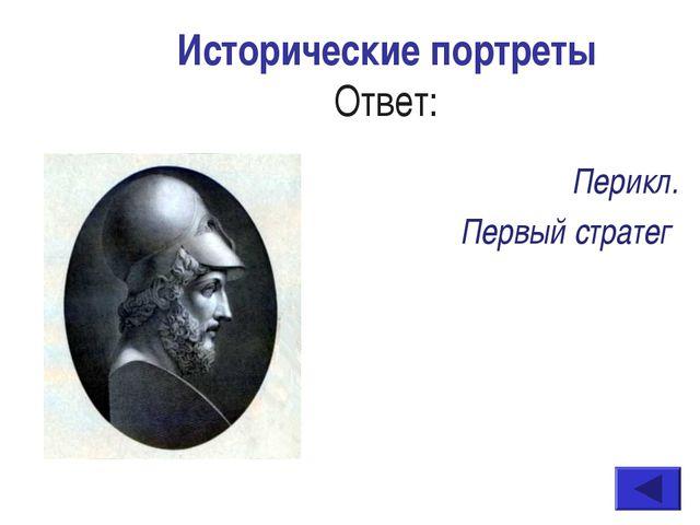 Исторические портреты Ответ: Перикл. Первый стратег