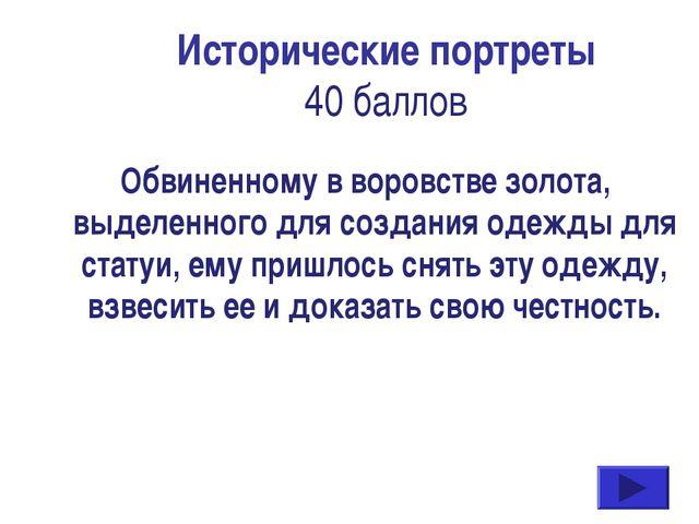Исторические портреты 40 баллов Обвиненному в воровстве золота, выделенного д...