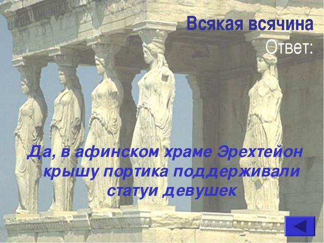 Всякая всячина Ответ: Да, в афинском храме Эрехтейон крышу портика поддержива...