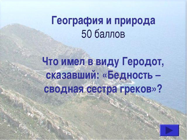 География и природа 50 баллов Что имел в виду Геродот, сказавший: «Бедность –...