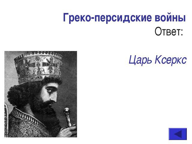 Греко-персидские войны Ответ: Царь Ксеркс