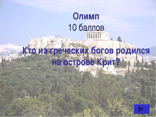 Олимп 10 баллов Кто из греческих богов родился на острове Крит?