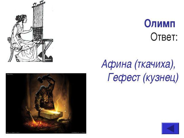 Олимп Ответ: Афина (ткачиха), Гефест (кузнец)