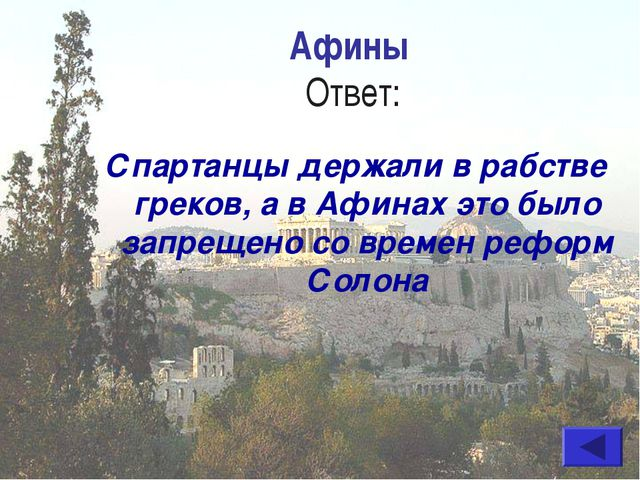 Афины Ответ: Спартанцы держали в рабстве греков, а в Афинах это было запрещен...