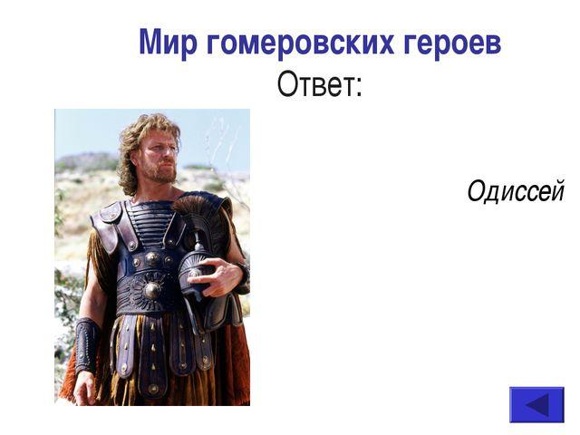 Мир гомеровских героев Ответ: Одиссей