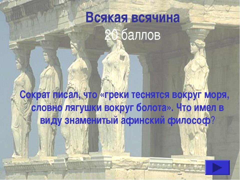Всякая всячина 20 баллов Сократ писал, что «греки теснятся вокруг моря, словн...