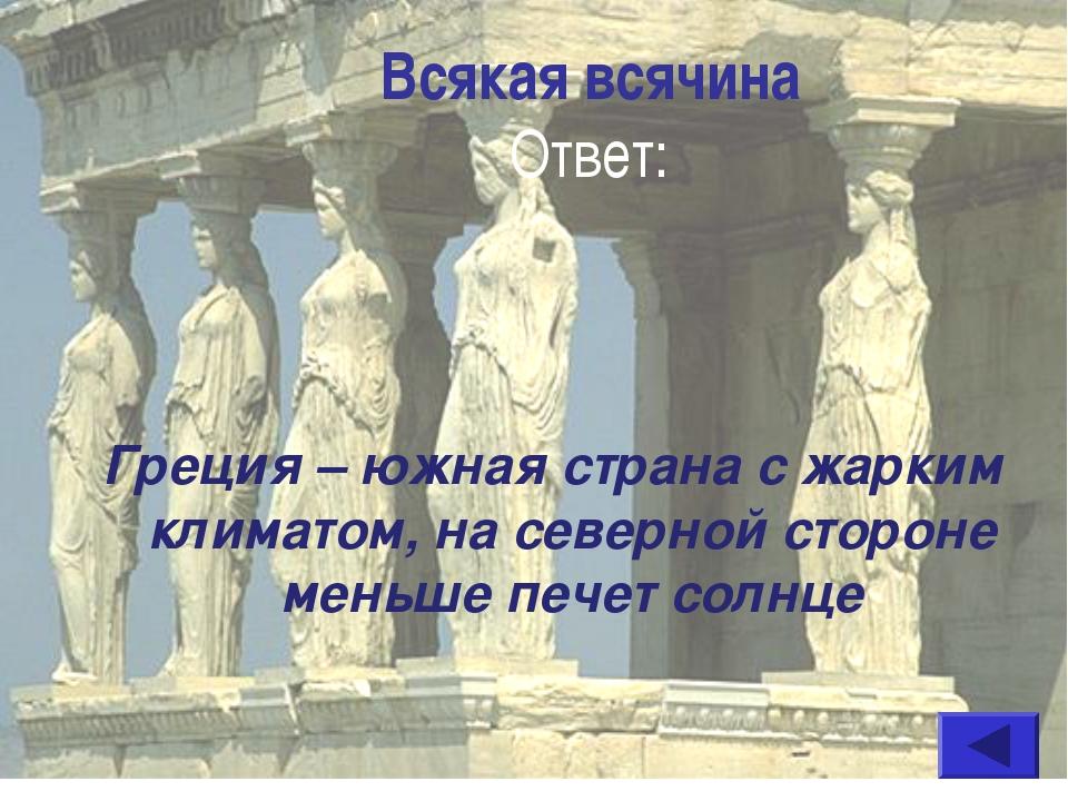 Всякая всячина Ответ: Греция – южная страна с жарким климатом, на северной ст...