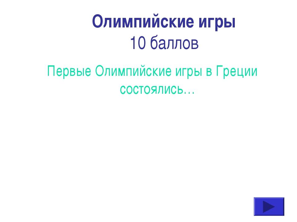 Олимпийские игры 10 баллов Первые Олимпийские игры в Греции состоялись…