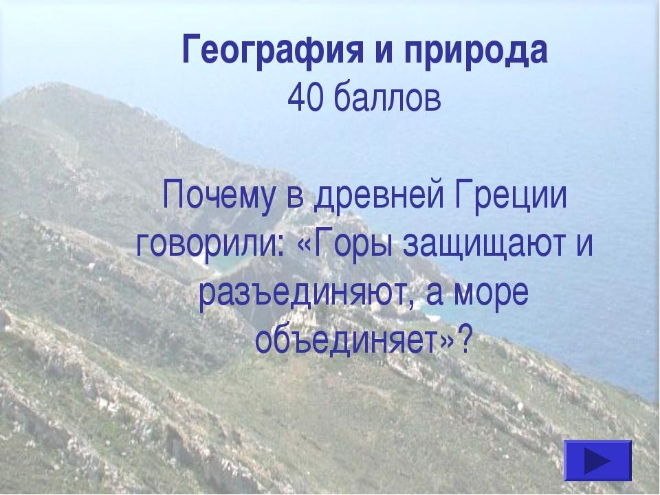 География и природа 40 баллов Почему в древней Греции говорили: «Горы защища...