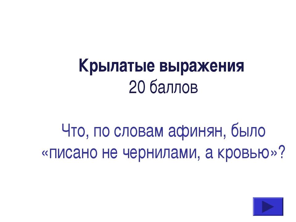 Крылатые выражения 20 баллов Что, по словам афинян, было «писано не чернилами...