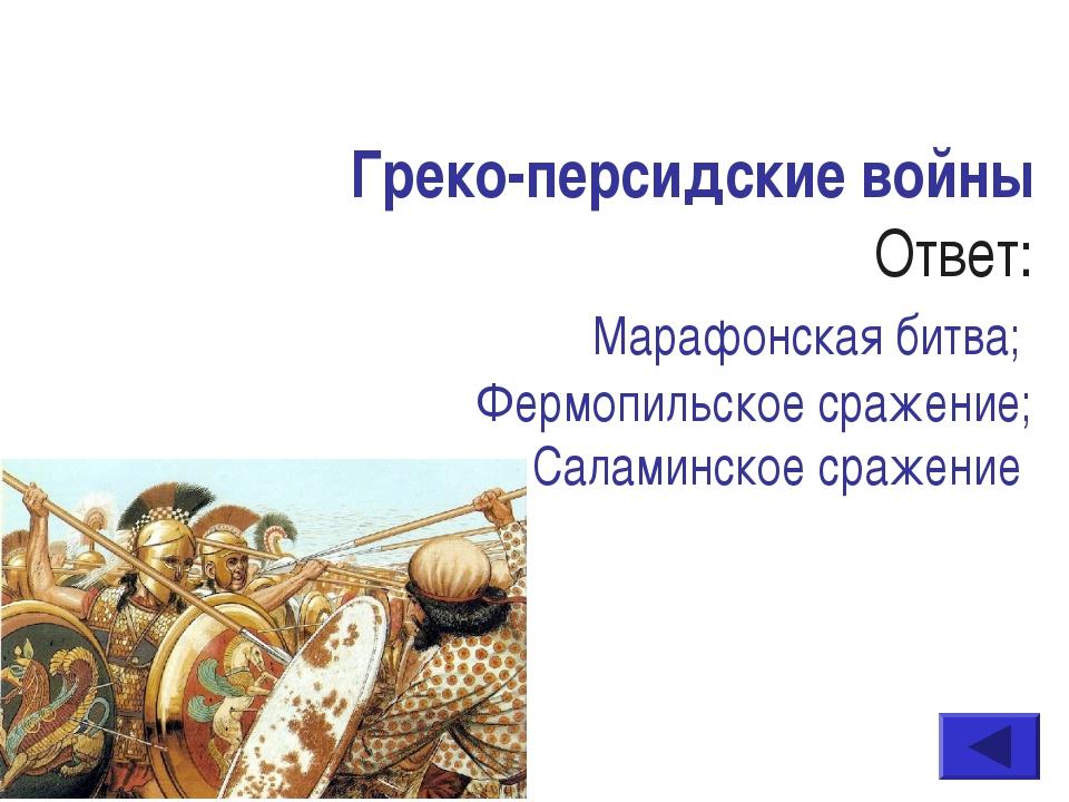Греко-персидские войны Ответ: Марафонская битва; Фермопильское сражение; Сала...