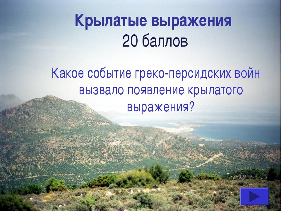 Крылатые выражения 20 баллов Какое событие греко-персидских войн вызвало появ...