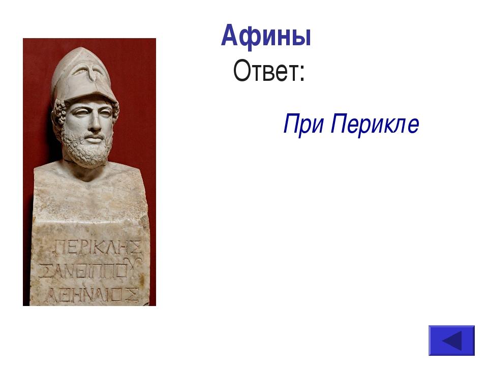 Афины Ответ: При Перикле