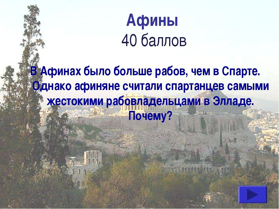 Афины 40 баллов В Афинах было больше рабов, чем в Спарте. Однако афиняне счит...