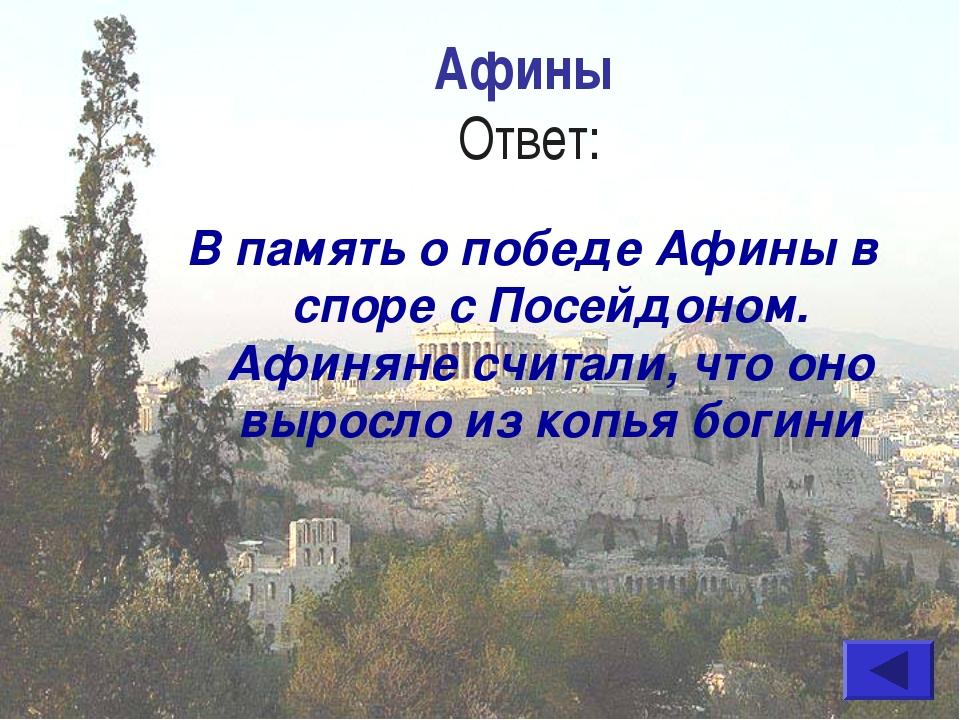 Афины Ответ: В память о победе Афины в споре с Посейдоном. Афиняне считали, ч...