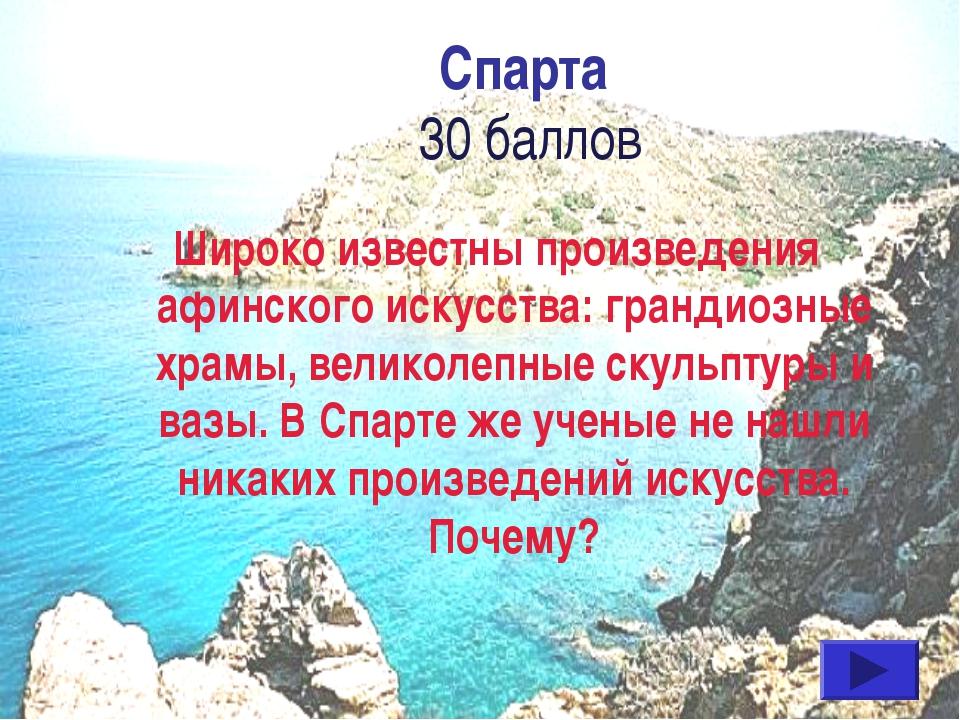 Спарта 30 баллов Широко известны произведения афинского искусства: грандиозны...