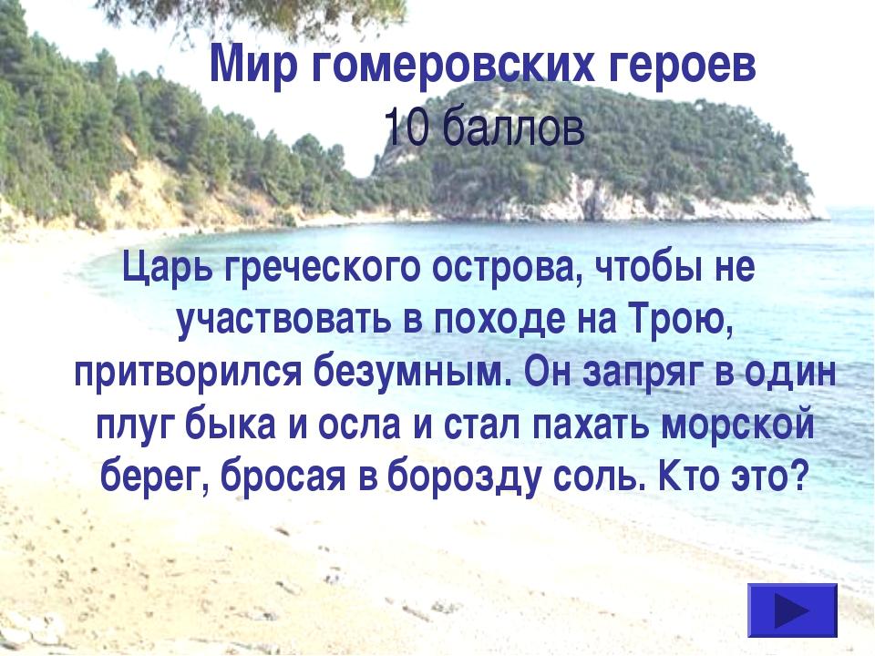 Мир гомеровских героев 10 баллов Царь греческого острова, чтобы не участвоват...