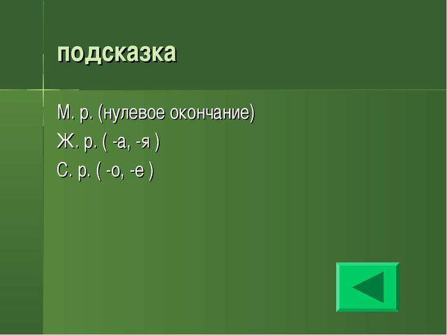 подсказка М. р. (нулевое окончание) Ж. р. ( -а, -я ) С. р. ( -о, -е )