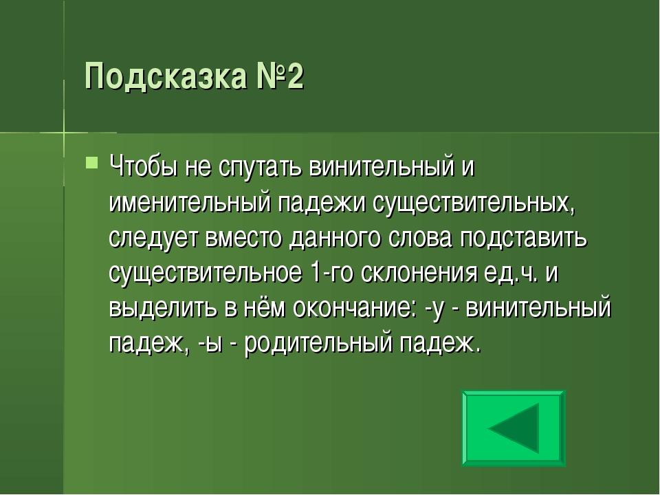 Подсказка №2 Чтобы не спутать винительный и именительный падежи существительн...
