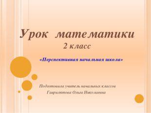 Урок математики 2 класс Подготовила учитель начальных классов Гаврилятова Оль