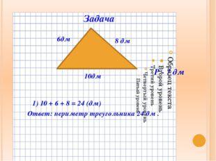 Задача 10дм 6дм 8 дм 1) 10 + 6 + 8 = 24 (дм) Ответ: периметр треугольника 24