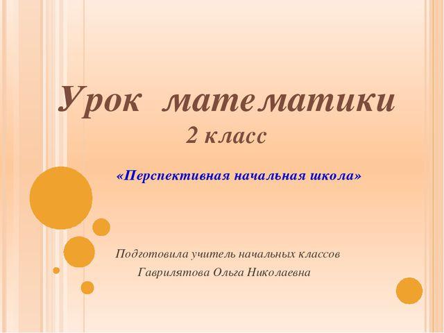 Урок математики 2 класс Подготовила учитель начальных классов Гаврилятова Оль...