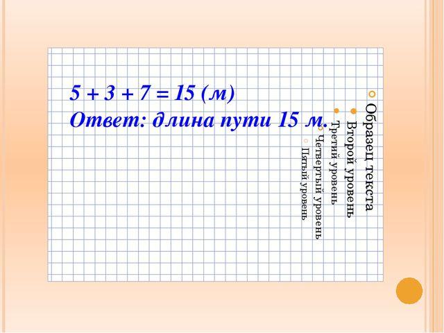 5 + 3 + 7 = 15 (м) Ответ: длина пути 15 м.