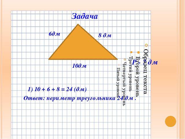 Задача 10дм 6дм 8 дм 1) 10 + 6 + 8 = 24 (дм) Ответ: периметр треугольника 24...
