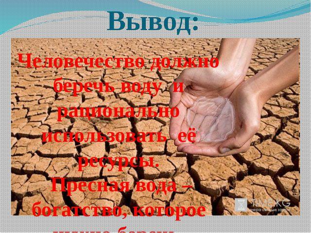 Вывод: Человечество должно беречь воду и рационально использовать её ресурсы....